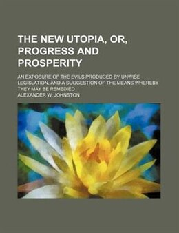 Book The New Utopia, Or, Progress And Prosperity; An Exposure Of The Evils Produced By Unwise… by Alexander W. Johnston