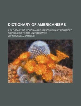 Book Dictionary Of Americanisms; A Glossary Of Words And Phrases Usually Regarded As Peculiar To The… by John Russell Bartlett