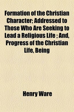 Book Formation Of The Christian Character; Addressed To Those Who Are Seeking To Lead A Religious Life… by Henry Ware