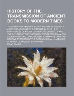 Book History Of The Transmission Of Ancient Books To Modern Times; Together With The Process Of… by Isaac Taylor