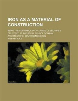 Book Iron As A Material Of Construction; Being The Substance Of A Course Of Lectures Delivered At The… by William Pole