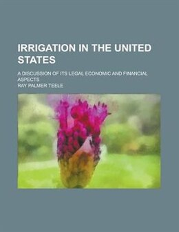 Book Irrigation In The United States; A Discussion Of Its Legal Economic And Financial Aspects by Ray Palmer Teele