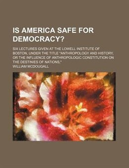 Book Is America Safe For Democracy?; Six Lectures Given At The Lowell Institute Of Boston, Under The… by William Mcdougall
