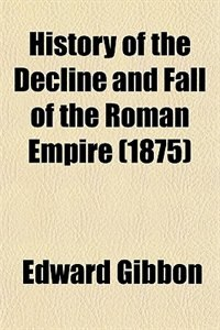 Book History of the Decline and Fall of the Roman Empire (1875) by Edward Gibbon
