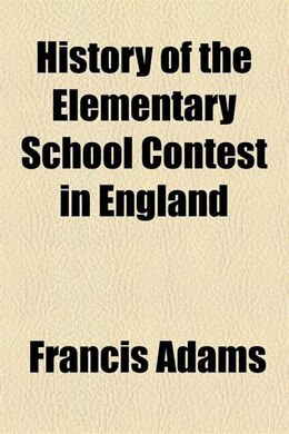 Book History Of The Elementary School Contest In England by Francis Adams