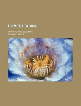 Book Homesteading; Two Prairie Seasons by Edward West