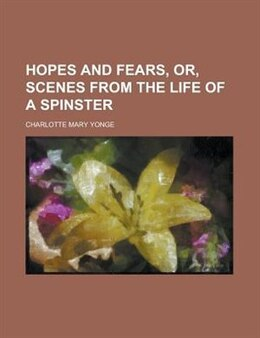 Book Hopes and fears, or, Scenes from the life of a spinster by Charlotte Mary Yonge