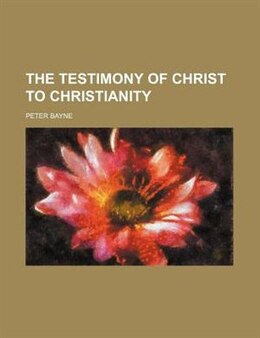 Book The Testimony Of Christ To Christianity by Peter Bayne