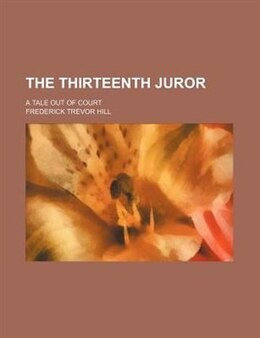 Book The Thirteenth Juror; A Tale Out Of Court by Frederick Trevor Hill