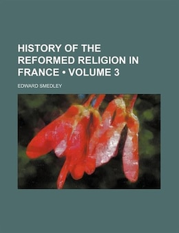 Book History Of The Reformed Religion In France (volume 3) by Edward Smedley