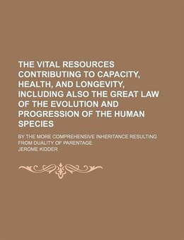 Book The Vital Resources Contributing To Capacity, Health, And Longevity, Including Also The Great Law… by Jerome Kidder