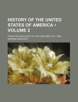 Book History Of The United States Of America (volume 2); From The Discovery Of The Continent [to 1789] by George Bancroft