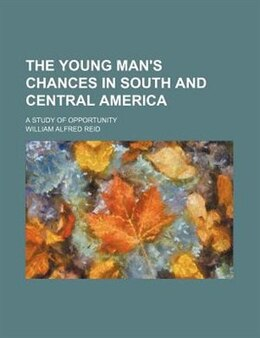 Book The Young Man's Chances In South And Central America; A Study Of Opportunity by William Alfred Reid