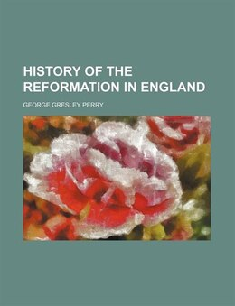 Book History of the reformation in England by George Gresley Perry