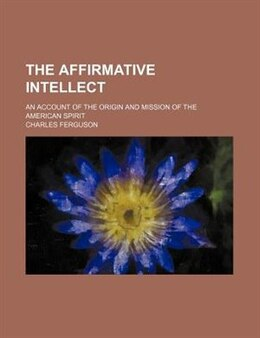 Book The Affirmative Intellect; An Account Of The Origin And Mission Of The American Spirit by Charles Ferguson