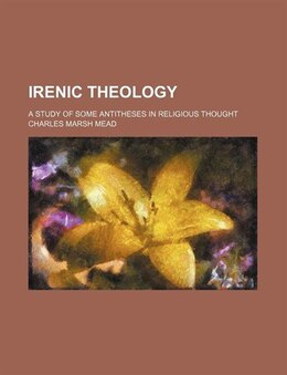 Book Irenic Theology; A Study Of Some Antitheses In Religious Thought by Charles Marsh Mead