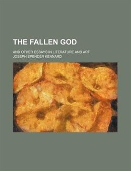 Book The Fallen God; And Other Essays In Literature And Art by Joseph Spencer Kennard