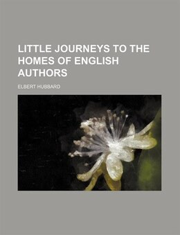 Book Little Journeys To The Homes Of English Authors by Elbert Hubbard