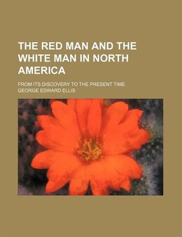 Book The Red Man And The White Man In North America; From Its Discovery To The Present Time by George Edward Ellis