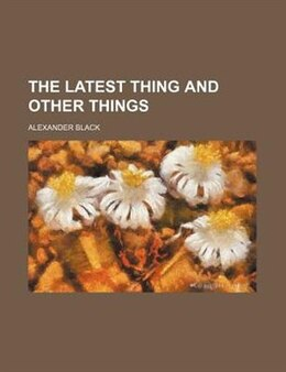 Book The Latest Thing And Other Things by Alexander Black