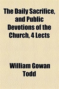 Book The daily sacrifice, and public devotions of the Church, 4 lects by William Gowan Todd