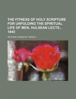 Book The Fitness Of Holy Scripture For Unfolding The Spiritual Life Of Men, Hulsean Lects., 1845 by Richard Chenevix Trench