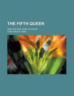 Book The Fifth Queen; And How She Came To Court by Ford Madox Ford