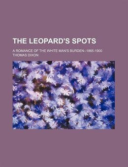 Book The Leopard's Spots; A Romance Of The White Man's Burden--1865-1900: a romance of the white man's… by Thomas Dixon