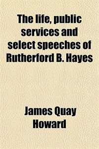 Book The life, public services and select speeches of Rutherford B. Hayes by James Quay Howard