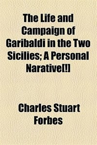 Book The Life And Campaign Of Garibaldi In The Two Sicilies; A Personal Narative[!] by Charles Stuart Forbes