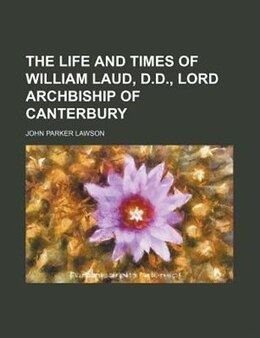 Book The Life And Times Of William Laud, D.d., Lord Archbiship Of Canterbury (volume 2) by John Parker Lawson