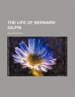 Book The life of Bernard Gilpin by William Gilpin
