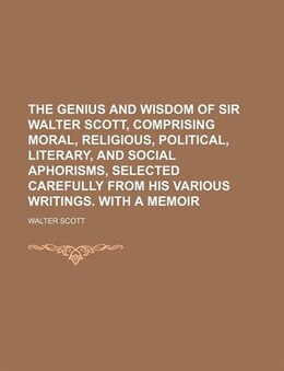 Book The Genius And Wisdom Of Sir Walter Scott, Comprising Moral, Religious, Political, Literary, And… by Walter Scott