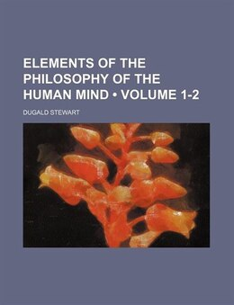 Book Elements Of The Philosophy Of The Human Mind (volume 1-2) by Dugald Stewart