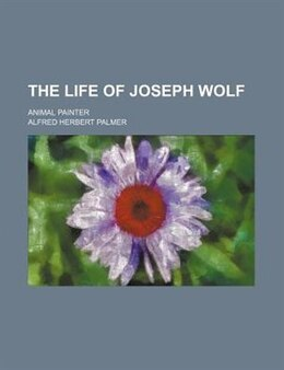 Book The Life Of Joseph Wolf; Animal Painter by Alfred Herbert Palmer