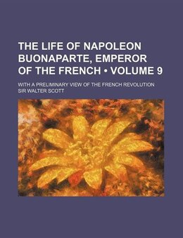 Book The Life Of Napoleon Buonaparte, Emperor Of The French (volume 9); With A Preliminary View Of The… by Sir Walter Scott