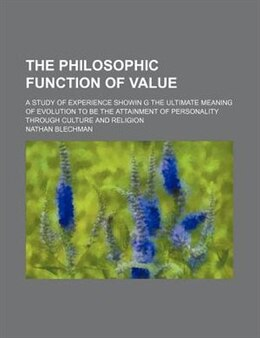Book The Philosophic Function Of Value; A Study Of Experience Showin G The Ultimate Meaning Of Evolution… by Nathan Blechman