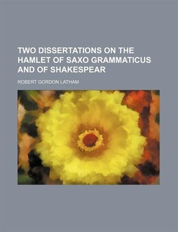 Book Two Dissertations on the Hamlet of Saxo Grammaticus and of Shakespear by Robert Gordon Latham
