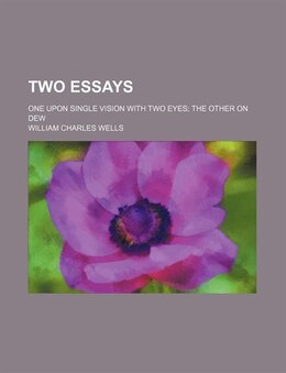 Book Two Essays; One Upon Single Vision With Two Eyes The Other On Dew by William Charles Wells