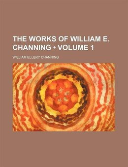 Book The Works Of William E. Channing (volume 1) by William Ellery Channing