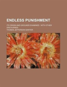 Book Endless Punishment; Its Origin And Grounds Examined With Other Discourses by Thomas Jefferson Sawyer
