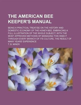 Book The American Bee Keeper's Manual; Being A Practical Treatise On The History And Domestic Economy Of… by T. B. Miner