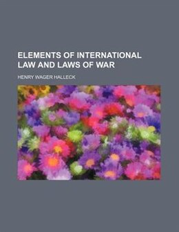 Book Elements Of International Law And Laws Of War by Henry Wager Halleck
