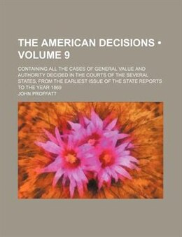 Book The American Decisions (volume 9); Containing All The Cases Of General Value And Authority Decided… by John Proffatt