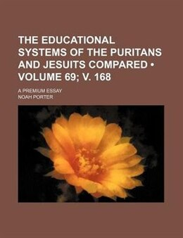 Book The Educational Systems Of The Puritans And Jesuits Compared (volume 69; V. 168); A Premium Essay by Noah Porter
