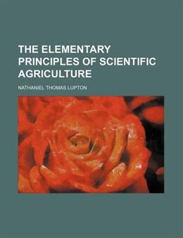 Book The Elementary Principles Of Scientific Agriculture by Nathaniel Thomas Lupton