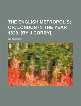 Book The English Metropolis;  Or, London In The Year 1820. [by J.corry]. by John Corry