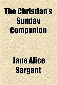 Book The Christian's Sunday Companion;  Being Reflections In Prose And Verse On The Collect, Epistle And… by Jane Alice Sargant