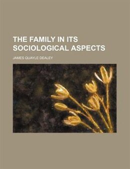 Book The Family in Its Sociological Aspects by James Quayle Dealey