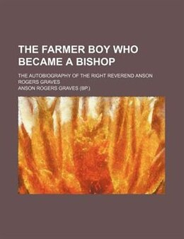 Book The Farmer Boy Who Became A Bishop; The Autobiography Of The Right Reverend Anson Rogers Graves by Anson Rogers Graves